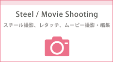 Steel/Movie Shooting・スチール&ムービー撮影/編集